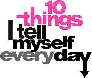10 things I tell myself everyday